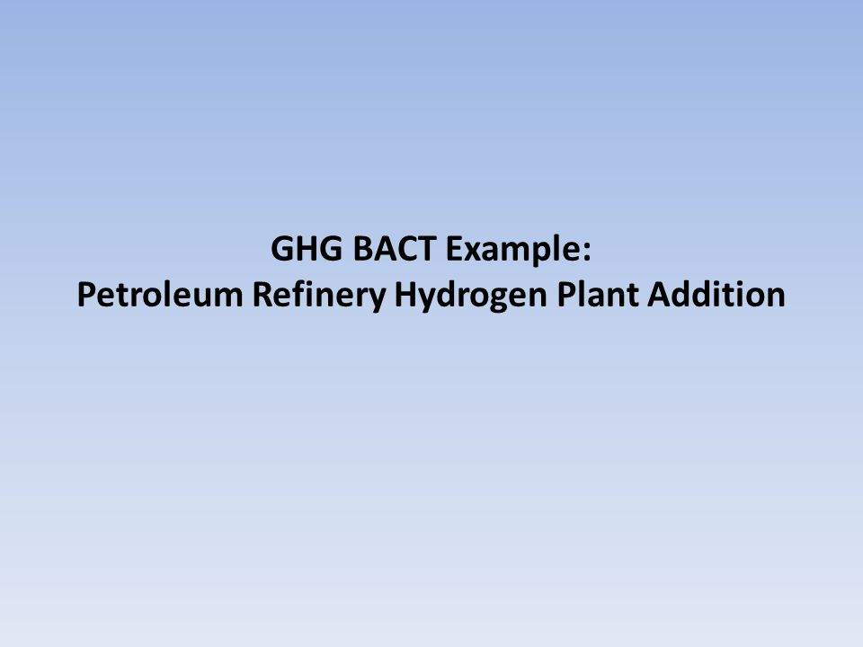 BACT Example: Petroleum Refinery Hydrogen Plant Project Scope: Expand the hydrogen production and hydrotreating capacity of an existing major source refinery For simplicity, analysis addresses the GHG BACT for the new hydrogen plant that is being added in the context of a larger project 24DRAFT