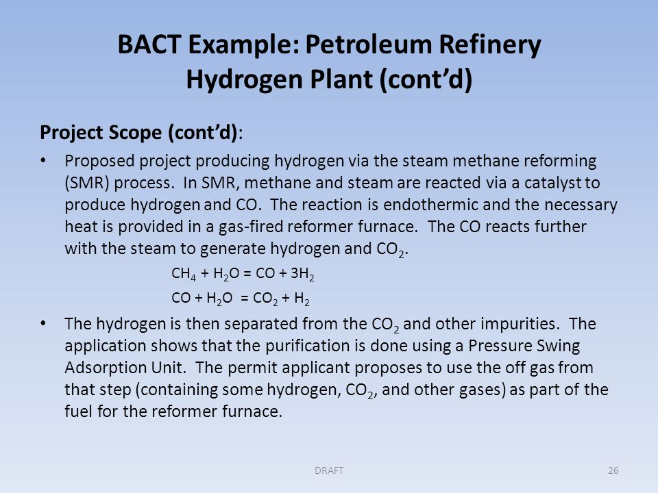 BACT Example: Petroleum Refinery Hydrogen Plant (cont'd) Step 1: Identifying all available controls Permit application lists the following control options for GHG emissions: – Furnace Air/Fuel Control – An oxygen sensor in the furnace exhaust is to be used to control the air and fuel ratio for optimal efficiency – Waste Heat Recovery – The overall thermal efficiency is to be optimized through the recovery of heat from both the furnace exhaust and the process streams to preheat the furnace combustion air, to preheat the feed to the furnace and to produce steam for use in the process and elsewhere in the refinery.