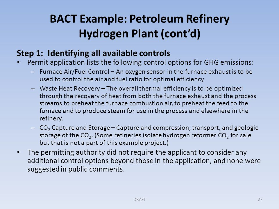 BACT Example: Petroleum Refinery Hydrogen Plant (cont'd) Step 2: Eliminating the technically infeasible options In this example, the permitting record shows that all three controls are technically feasible because there is no evidence that any of these options are not demonstrated or available to this type of source.