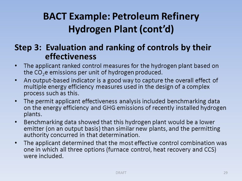 BACT Example: Petroleum Refinery Hydrogen Plant (cont'd) Step 4: Evaluating the most effective controls Applicant analysis of the cost effectiveness of measures and combinations of measures was expressed as $/ton of CO 2 e reduced.