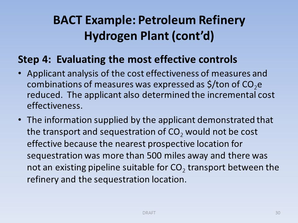 BACT Example: Petroleum Refinery Hydrogen Plant (cont'd) Step 4 (cont'd) The cost of transport was significant in comparison to the amount of CO 2 to be sequestered and the cost of the project overall.