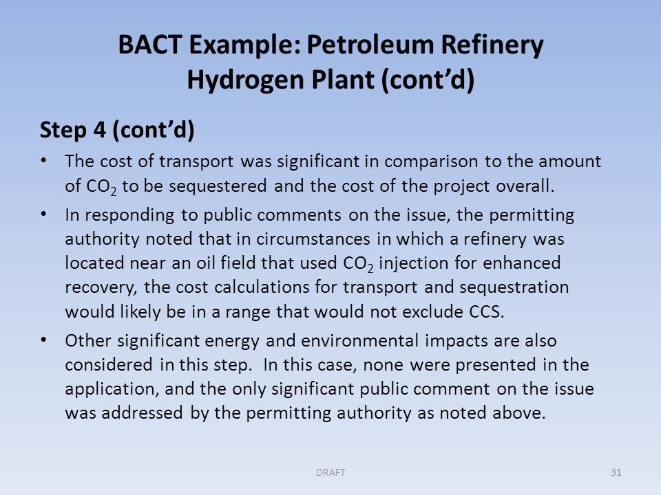 BACT Example: Petroleum Refinery Hydrogen Plant (cont'd) Step 5: Selecting BACT With the analysis and record complete, the permitting authority determined that BACT was a combination of furnace combustion control and integrated waste heat recovery.