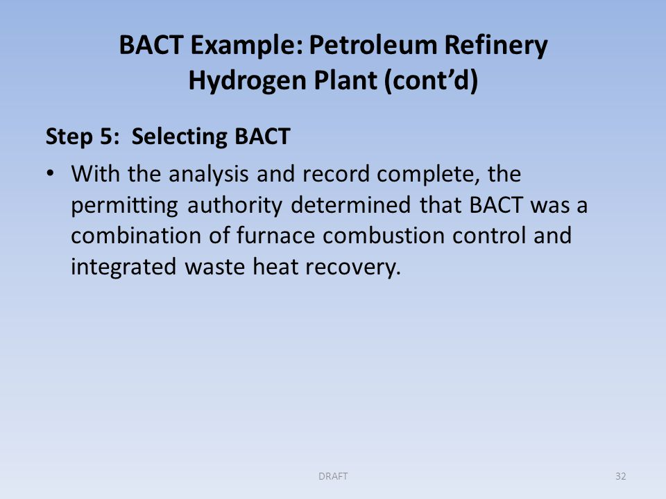 BACT Example: Petroleum Refinery Hydrogen Plant (cont'd) Step 5 (cont'd) BACT Permit Limits: Emission limit in pounds of CO 2 e emitted per pound of hydrogen produced, averaged over rolling 30 day periods.