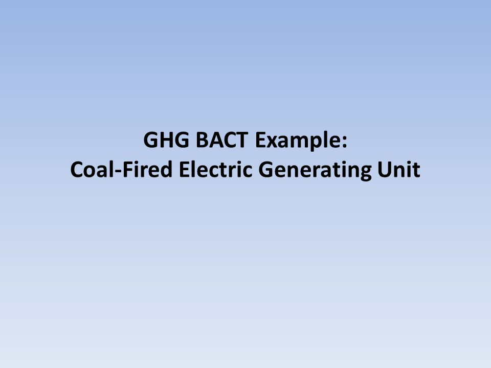 BACT Example: Coal EGU Project: New greenfield sub-bituminous pulverized coal-fired boiler and steam turbine electricity generating facility.
