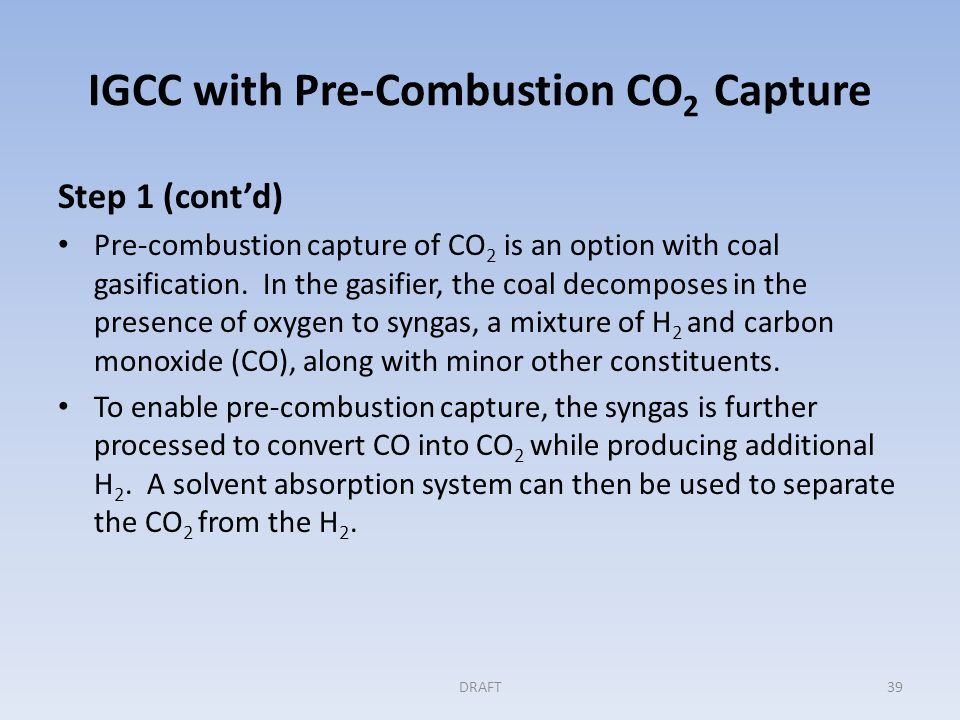 IGCC with Pre-Combustion CO 2 Capture (continued) Step 1 (cont'd) After CO 2 removal, the H 2 can be used as a fuel in the combustion turbine.
