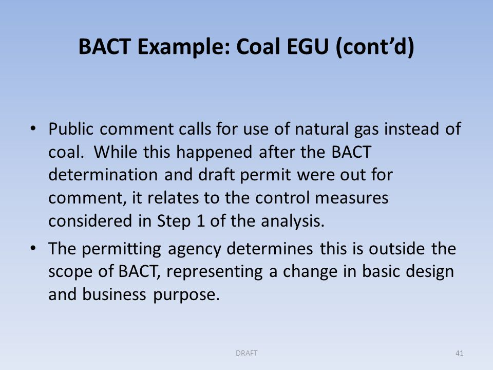 BACT Example: Coal EGU (cont'd) Step 2: Elimination of technically infeasible options All options are considered by the permitting authority to be available and technically feasible: – Ultra-supercritical boiler and turbine design – Integrated Gasification Combined Cycle – Coal drying – Combustion control – Variable speed motors – CCS DRAFT42