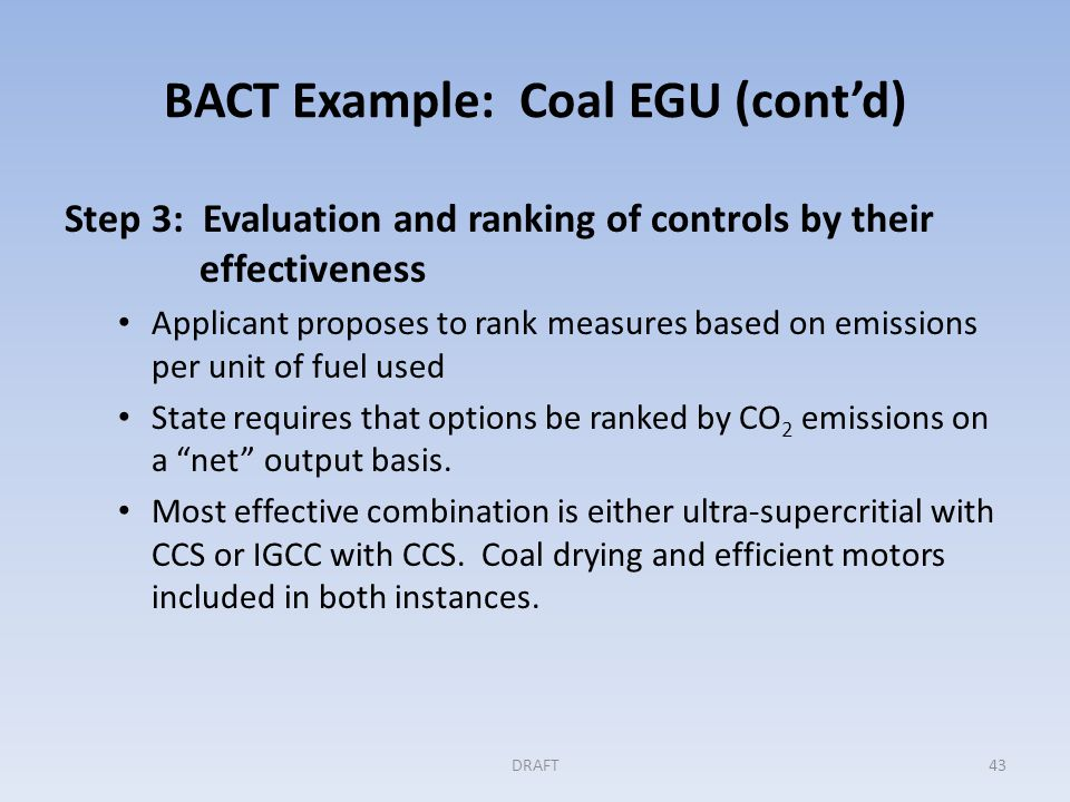 BACT Example: Coal EGU (cont'd) Step 4: Evaluating the most effective controls CCS dismissed for both designs based on excessive costs, siting issues, and parasitic electricity load In the absence of CCS, IGCC shown to not superior to ultra- supercritical design Ultra-supercritical chosen as BACT: cost-effective, no adverse collateral impacts All energy efficiency measure also required Permitting agency documents conclusion with supporting documentation for the record DRAFT44