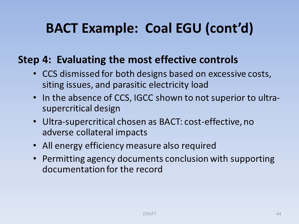 BACT Example: Coal EGU (cont'd) Step 5: Selecting BACT BACT is determined to be: A ultra-supercritical boiler design w/ high efficiency steam turbine, Control of boiler air fuel ratio, Coal drier using low grade/waste heat High efficiency variable speed motors for electric drives DRAFT45