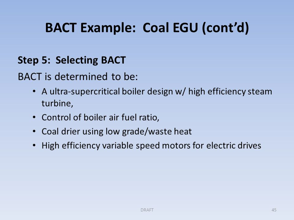 BACT Example: Coal EGU (cont'd) Step 5 (cont'd) Enforceable permit conditions are: Annual limit in tons of CO 2 per net MWh; rolling 12 month totals O&M plan addressing combustion controls, steam turbine efficiency and electrical motors DRAFT46