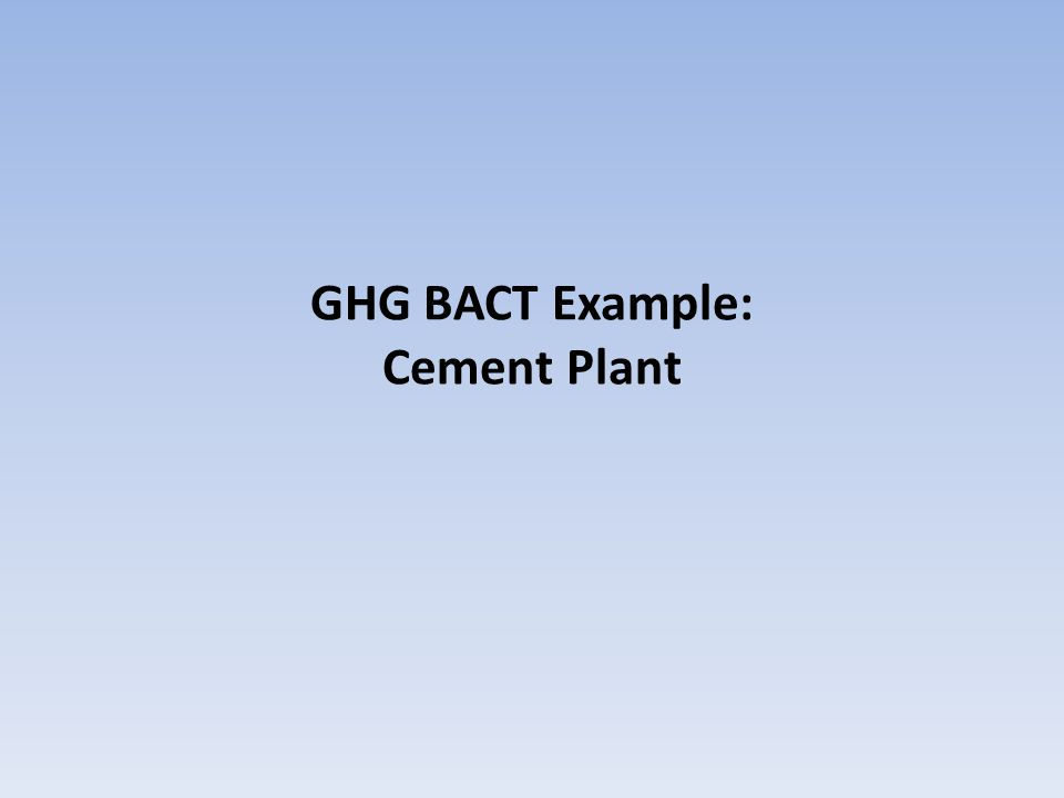 BACT Example: Cement Plant Project Scope: A new cement kiln is proposed.