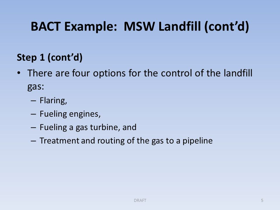 BACT Example: MSW Landfill (cont'd) Step 2: Elimination of technically infeasible options Applicant demonstrated that the volume of gas would be inadequate to fuel a commercially available gas turbine Permitting authority reviewed the record Accepted elimination of that option from further consideration DRAFT6