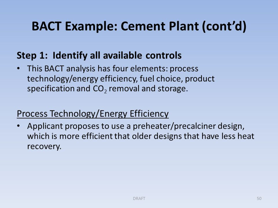 BACT Example: Cement Plant (cont'd) Process Technology/Energy Efficiency (Cont'd) Applicant presents the following features of the PH/PC design that improve thermal efficiency and reduce emissions of CO 2 related to on-site fuel use.