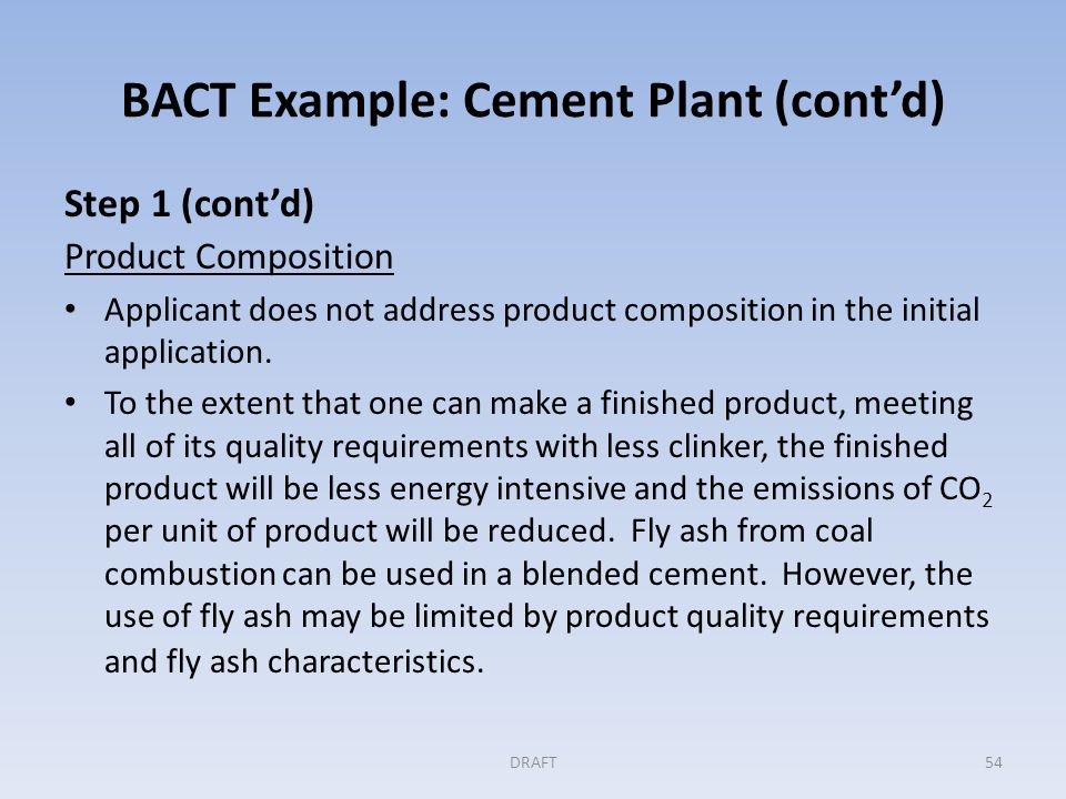 BACT Example: Cement Plant (cont'd) Step 1 (cont'd) Product Composition With that in mind, the agency asks the applicant to consider maximum use of fly ash and other additives as blending materials with consideration of the markets to be served.