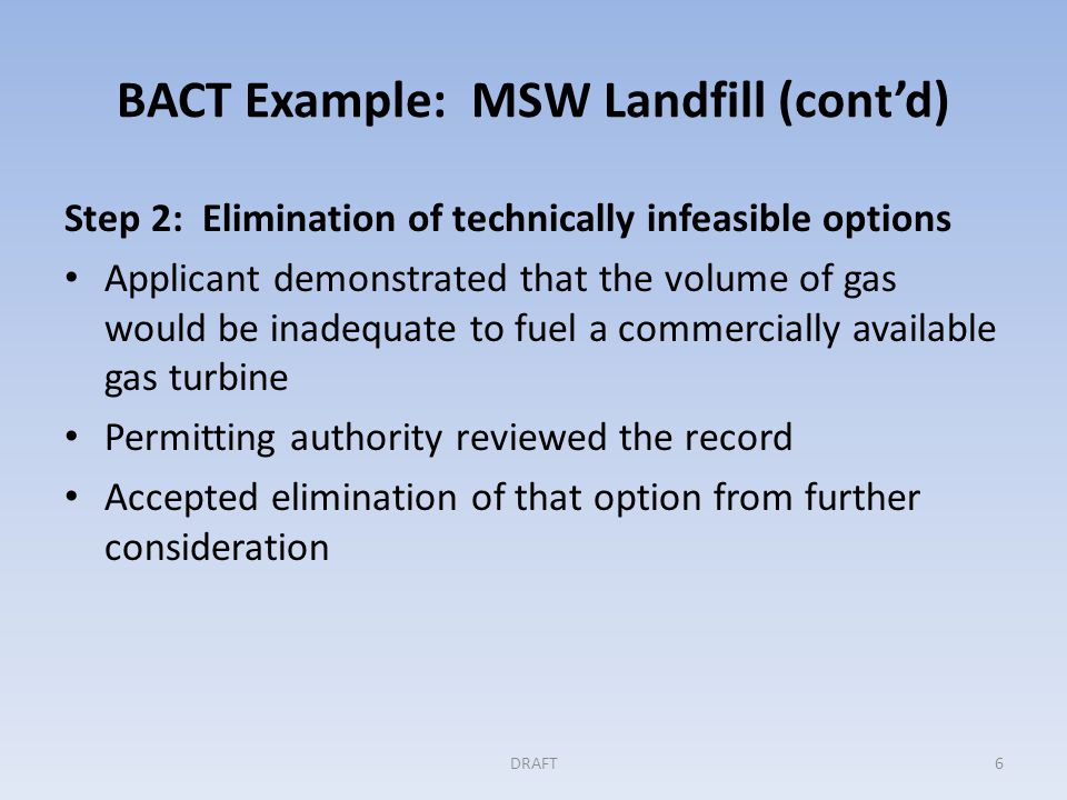 BACT Example: MSW Landfill (cont'd) Step 3: Evaluation and ranking of controls by their effectiveness Applicant used CO 2 e emissions over the life of the landfill, as the effectiveness indicator Considered combinations of capture systems and controls for overall effectiveness Early capture of gas and conversion of the gas to pipeline quality for export is the most effective combination, from a PSD perspective: – Maximum amount of gas would be captured – Most of the gas would not be combusted on site Flaring and the use of engines are similar in their control – Reducing methane emissions significantly – Generating relatively small on-site CO 2 emissions DRAFT7