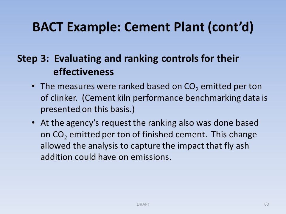 BACT Example: Cement Plant (cont'd) Step 4: Evaluating the most effective controls The use of the high efficiency kiln design and the use of fly ash in the product were both found to be cost effective on the basis of dollars per ton of CO 2 eliminated.