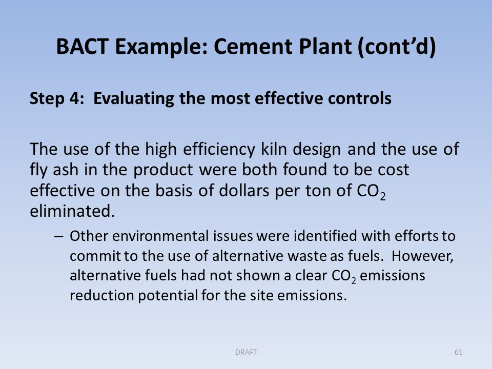 BACT Example: Cement Plant (cont'd) Step 5: Selecting BACT In this example, BACT is the use of the PH/PC design with all of the efficiency improvements proposed by the applicant.