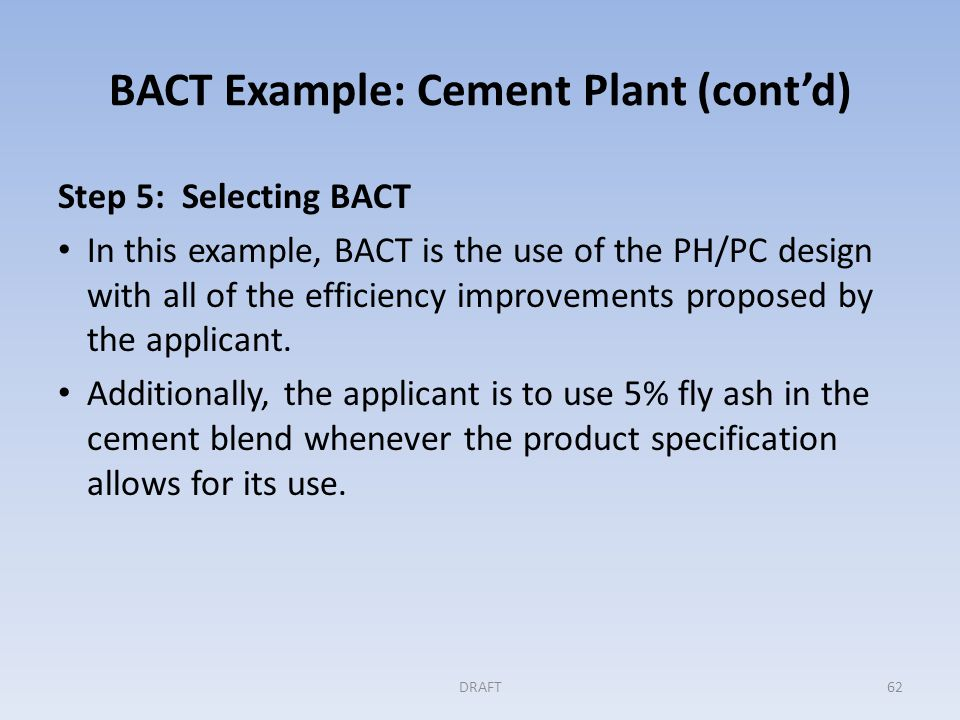 BACT Example: Cement Plant (cont'd) Step 5 (continued) Enforceable Permit Conditions The kiln is to meet a 365 day rolling annual average limit on tons of CO 2 emitted per ton of clinker produced.