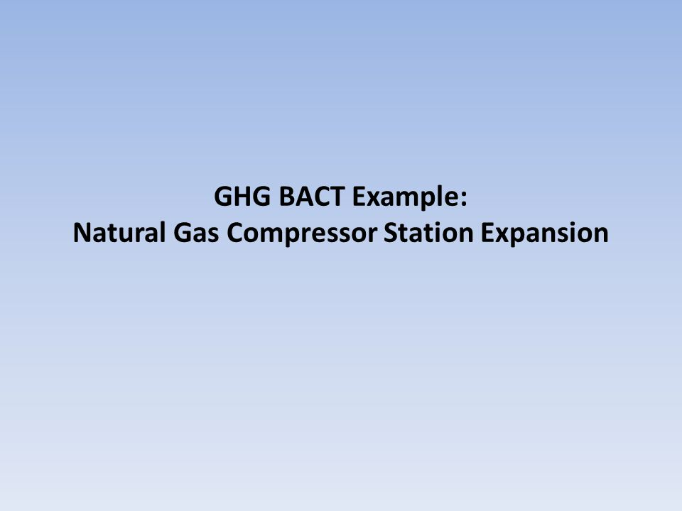 BACT Example: Natural Gas Compressor Station Project : Applicant is proposing to install two reciprocating compressors with reciprocating gas-fired engine drivers at an existing natural gas pipeline compressor station.