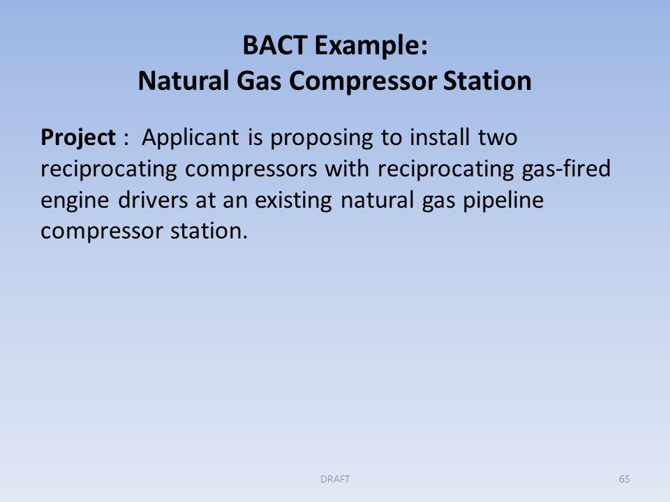 BACT Example: Natural Gas Compressor Station (cont'd) Step 1: Identifying all available controls Applicant includes the following elements in the initial BACT determination: – Air/fuel ratio controllers to minimize methane emissions from the reciprocating engines – Periodic inspection and maintenance of the compressor rod packing to determine when to replace packing – Use of low-bleed gas-driven pneumatic controllers to reduce methane venting – Installation of a new flare and periodic inspection and maintenance of that flare, which will handle natural gas emissions during upsets and malfunctions DRAFT66