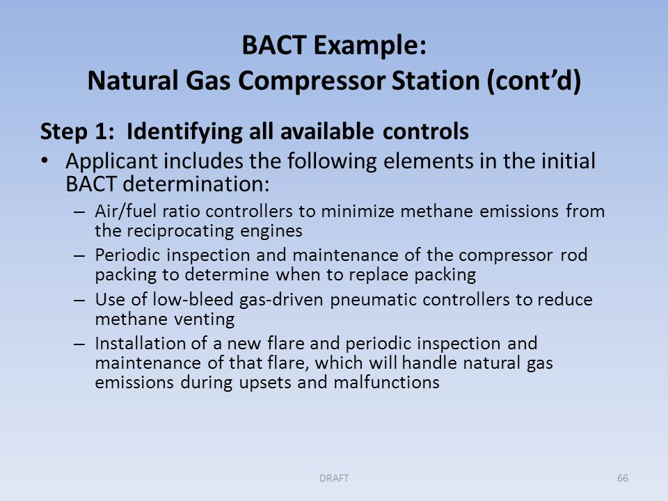 BACT Example: Natural Gas Compressor Station (cont'd) Step 1 (cont'd) Permitting authority asks that the applicant consider a gas turbine with a centrifugal compressor in place of the reciprocating engines because the site already has a turbine and a turbine will have lower GHG emissions.