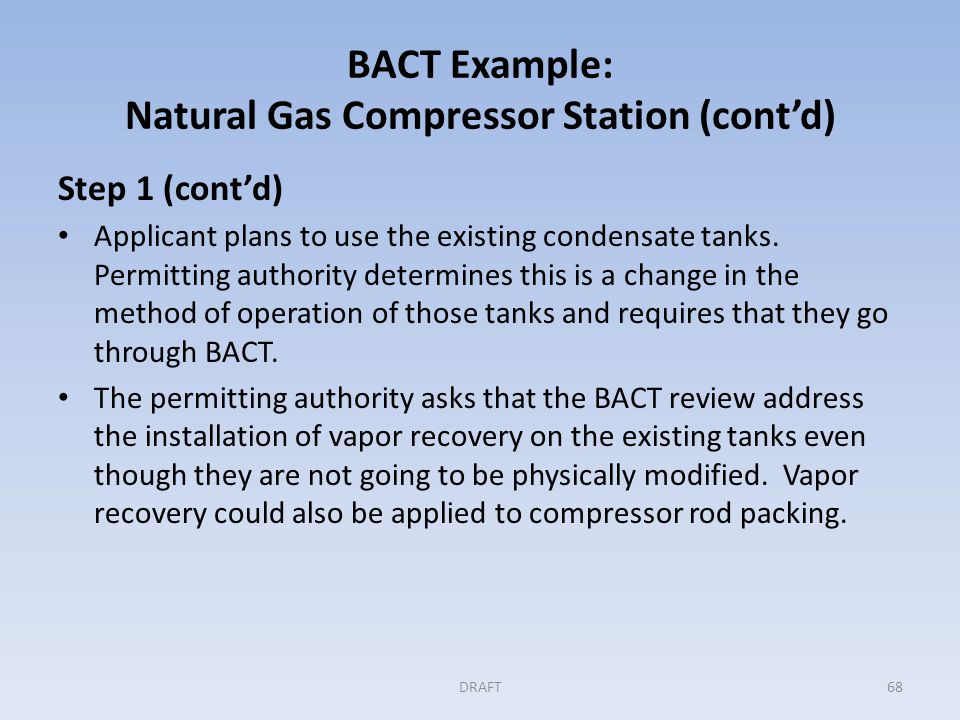 BACT Example: Natural Gas Compressor Station (cont'd) Step 1 (cont'd) At this point there are eight control measures under consideration: – Air/fuel ratio controller on the reciprocating engines – Use of a turbine instead of the reciprocating engines – Periodic inspection and maintenance of compressor rod packing – Use of low-bleed gas-driven pneumatic controllers – Use of instrument air to drive pneumatic controllers – Use of a high efficiency flare for upset emissions control – Vapor recovery unit for condensate tanks and rod packing – Use of electrical drive instead of a gas based drive DRAFT69