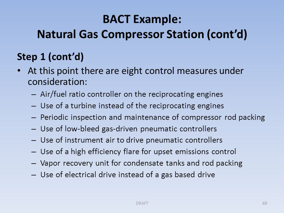 BACT Example: Natural Gas Compressor Station (cont'd) Step 2: Eliminating technically infeasible options The applicant provides evidence that electrical service does not exist in the vicinity of the compressor station and that the use of electrical drives, vapor recovery unit, and air compressors (for instrument air) using offsite power generation is not feasible.