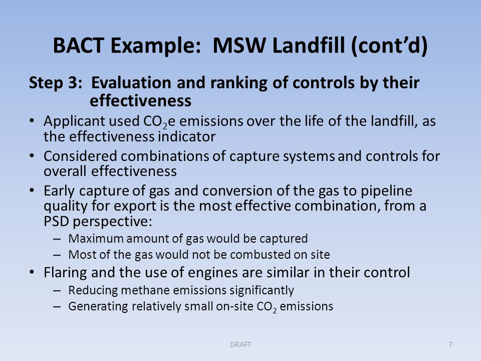 BACT Example: MSW Landfill (cont'd) Step 4: Evaluating the most effective controls Analysis of the cost effectiveness, expressed as $/ton of CO 2 e reduced over the life of the landfill.