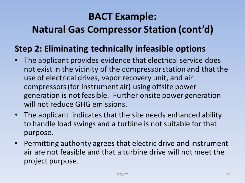 BACT Example: Natural Gas Compressor Station (cont'd) Step 3: Evaluation and ranking of controls by their effectiveness Applicant ranks the measures and combination of measures based on CO 2 e emitted per hour, at full load The most effective combination is: – Air/fuel ratio controller on the reciprocating engines – Periodic inspection (monitoring) and maintenance of compressor rod packing – Use of low-bleed gas-driven pneumatic controllers – Use of a high efficiency flare for upset emissions control – Vapor recovery unit for condensate tanks and rod packing DRAFT71