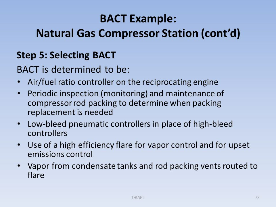 BACT Example: Natural Gas Compressor Station (cont'd) Step 5 (cont'd) Permit conditions include: A monthly limit on GHG emissions (CO 2 e) per horsepower hour, including both methane and CO 2 emissions, for the engines Equipment requirements for the engine air/fuel controls, the compressor rod packing, the flare, and the vapor control system Development and implementation of a preventive maintenance plan for these control measures including leak detection and repair DRAFT74