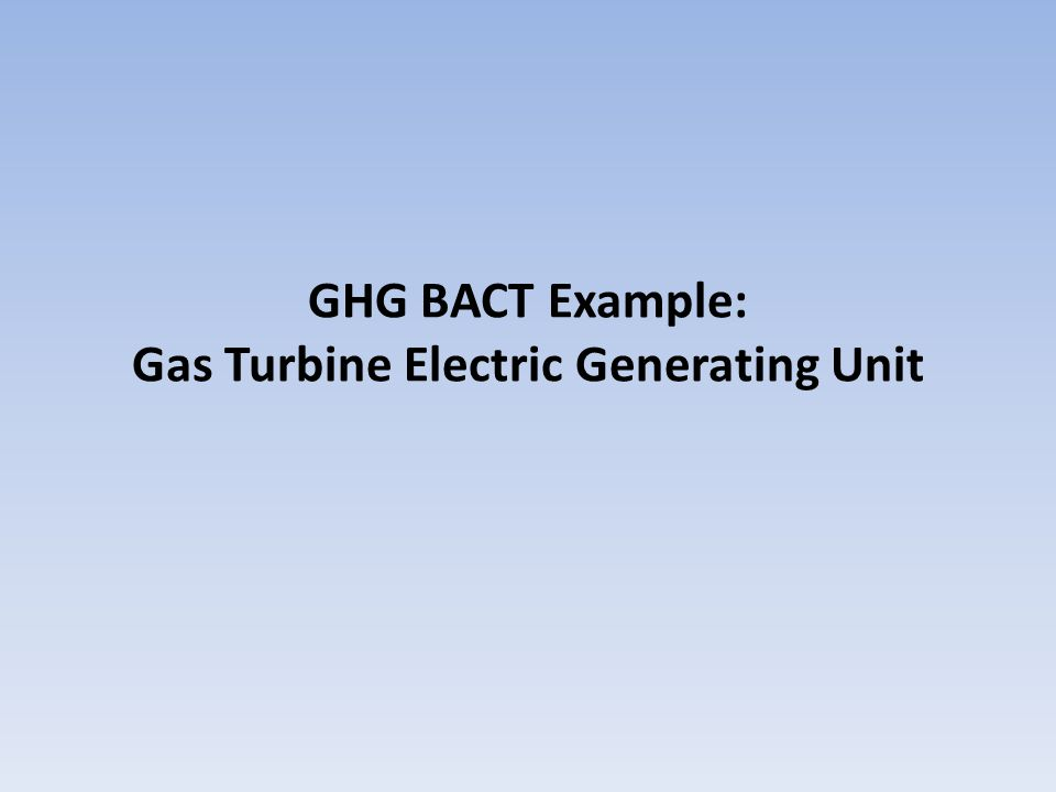 BACT Example: Gas Turbine Project: Construction of a new 500 MW natural gas- fired combined cycle power plant with two combustion turbines, heat recovery steam generators with supplemental firing and steam turbines.