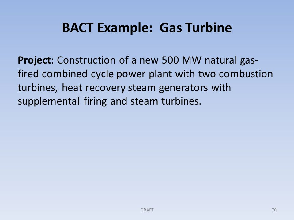 BACT Example: Gas Turbine(cont'd) Step 1: Identifying all available controls Applicant identifies two measures for consideration: – High thermal efficiency system design.