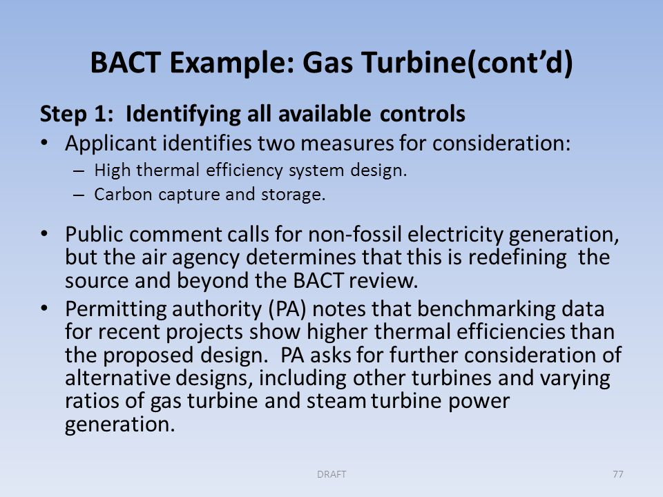 BACT Example: Gas Turbine (cont'd) Step 2: Eliminating technically infeasible options Applicant presents information indicating that CCS is not commercially available for gas turbine systems and that an appropriate sequestration site in the area is not demonstrated.