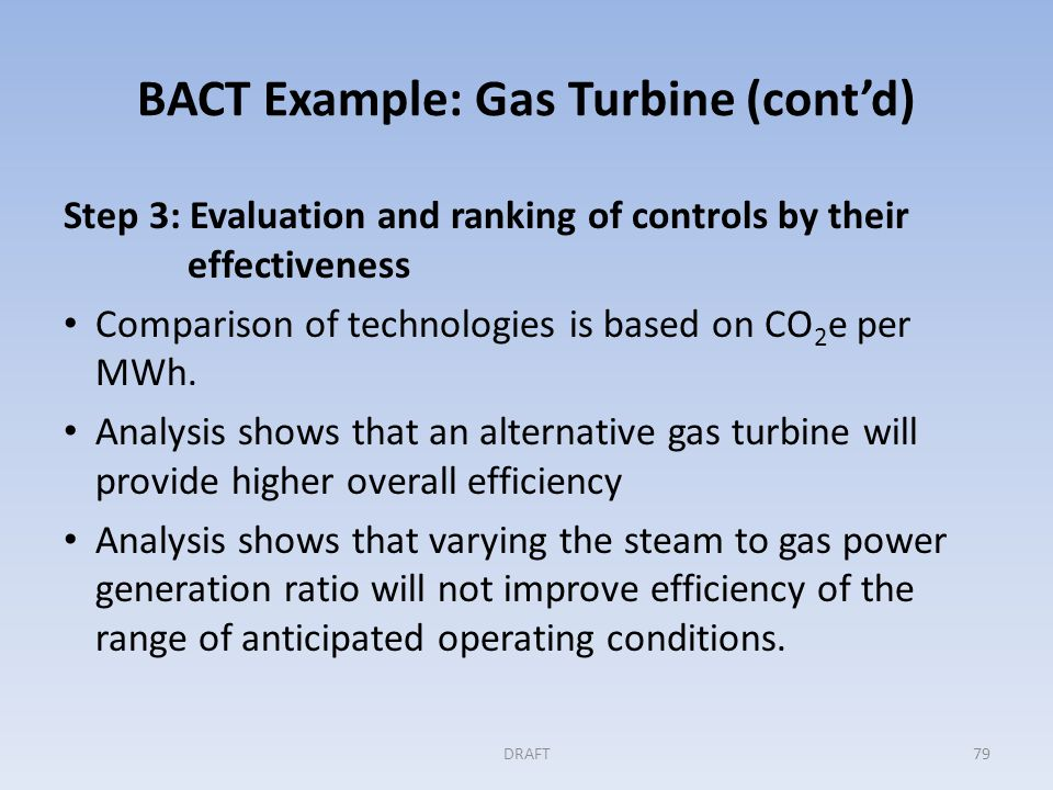 BACT Example: Gas Turbine (cont'd) Step 4: Evaluating the most effective controls With a commitment to a higher efficiency gas turbine design and the dismissal of CCS as technically infeasible, no further analysis of cost and collateral impacts is done.