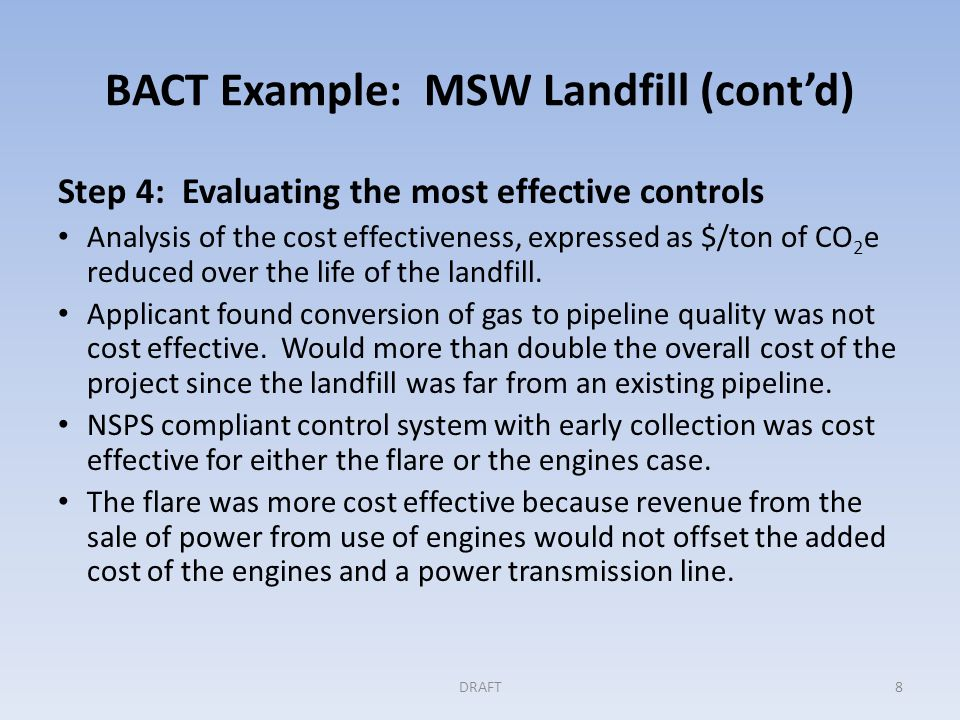 BACT Example: MSW Landfill (cont'd) Step 4 (cont'd) Any significant energy and environmental impacts to be considered: The application noted a positive environmental impact from the use of a flare because NO X emissions for a flare would be lower than those for the engines.