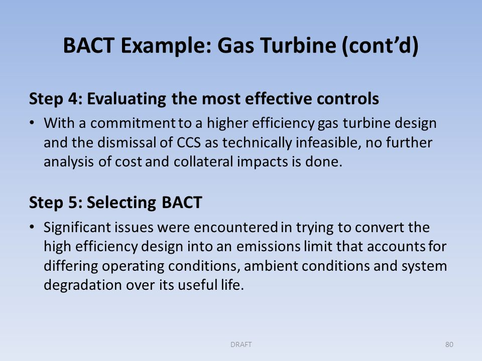 BACT Example: Gas Turbine (cont'd) Step 5: (cont'd) Resulted in the following BACT conditions: – Mass emission limits for GHGs: hourly, daily and annual averaging periods.