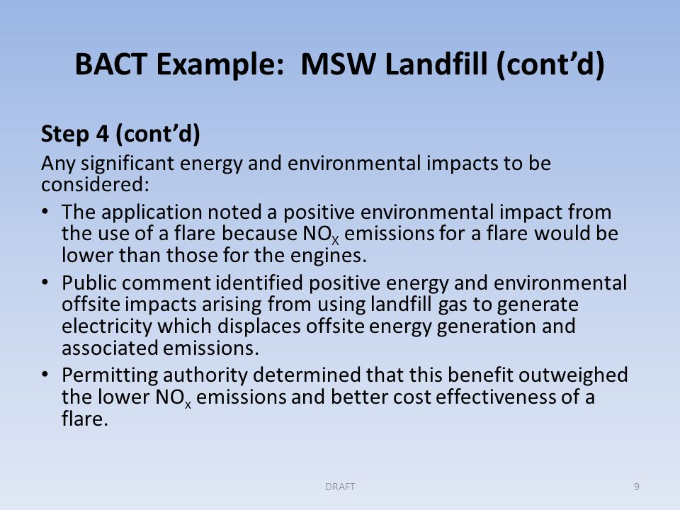 BACT Example: MSW Landfill (cont'd) Step 5: Selecting BACT Permitting authority determined BACT to be: NSPS compliant active collection system with early installation/operation Landfill gas routed to engines and used to generate electricity DRAFT10