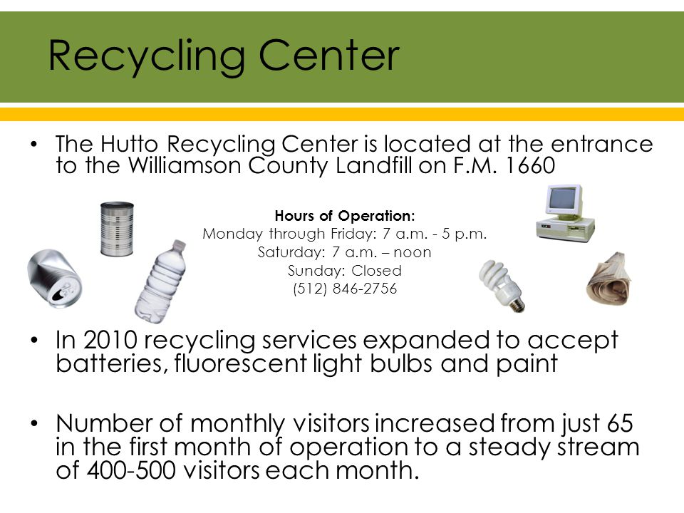 Recycling Highlights Recycling Center Visitors Material Collected 7,000 Gallons 175 Anti-Freeze 4,314 Used Oil 2,000 Paint Pounds 697,756 Scrap Metal 72,240 Plastic 69,279 Paper 101,120 Cardboard 5,000 Aluminum 96,000 e-waste 95,363 Household Hazardous Waste Recycling Center Semi-annual HHW events