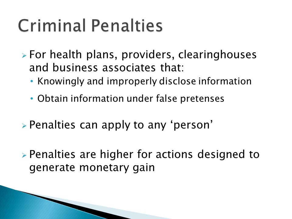 ActionFinePrison Obtaining/disclosing PHI Up to $50,000Up to 1 year Obtaining PHI under 'false pretenses' Up to $100,000Up to 5 years Obtaining/disclosing PHI with the intent to sell, transfer or use it for commercial advantage, personal gain or malicious harm Up to $250,000Up to 10 years