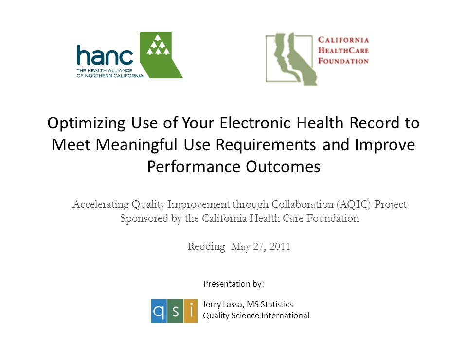 Optimizing Use of Your Electronic Health Record to Meet Meaningful Use Requirements and Improve Performance Outcomes Accelerating Quality Improvement through Collaboration (AQIC) Project Sponsored by the California Health Care Foundation Redding May 27, 2011 Jerry Lassa, MS Statistics Quality Science International Presentation by: