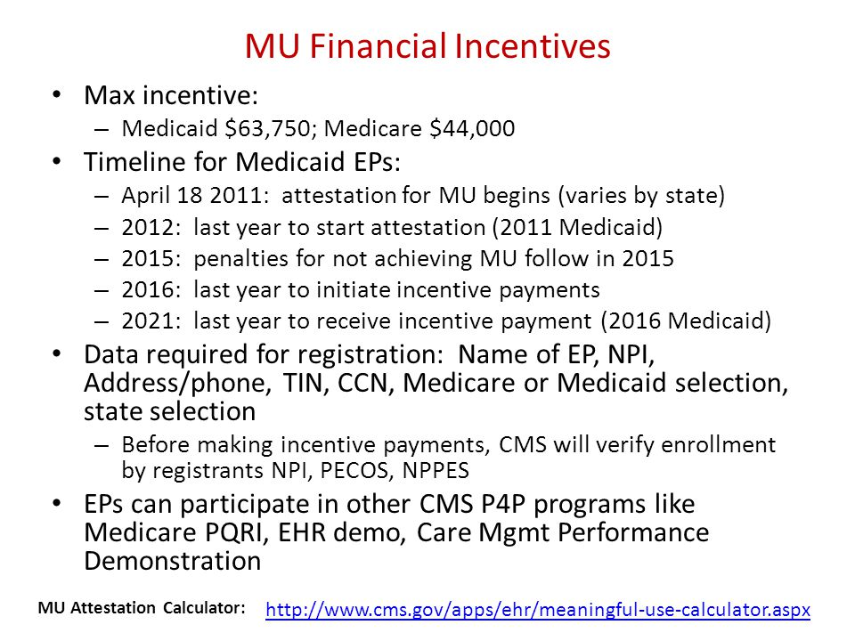MU Financial Incentives Max incentive: – Medicaid $63,750; Medicare $44,000 Timeline for Medicaid EPs: – April 18 2011: attestation for MU begins (varies by state) – 2012: last year to start attestation (2011 Medicaid) – 2015: penalties for not achieving MU follow in 2015 – 2016: last year to initiate incentive payments – 2021: last year to receive incentive payment (2016 Medicaid) Data required for registration: Name of EP, NPI, Address/phone, TIN, CCN, Medicare or Medicaid selection, state selection – Before making incentive payments, CMS will verify enrollment by registrants NPI, PECOS, NPPES EPs can participate in other CMS P4P programs like Medicare PQRI, EHR demo, Care Mgmt Performance Demonstration http://www.cms.gov/apps/ehr/meaningful-use-calculator.aspx MU Attestation Calculator: