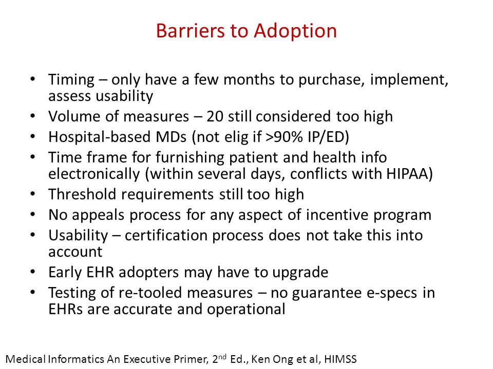 Barriers to Adoption Timing – only have a few months to purchase, implement, assess usability Volume of measures – 20 still considered too high Hospital-based MDs (not elig if >90% IP/ED) Time frame for furnishing patient and health info electronically (within several days, conflicts with HIPAA) Threshold requirements still too high No appeals process for any aspect of incentive program Usability – certification process does not take this into account Early EHR adopters may have to upgrade Testing of re-tooled measures – no guarantee e-specs in EHRs are accurate and operational Medical Informatics An Executive Primer, 2 nd Ed., Ken Ong et al, HIMSS