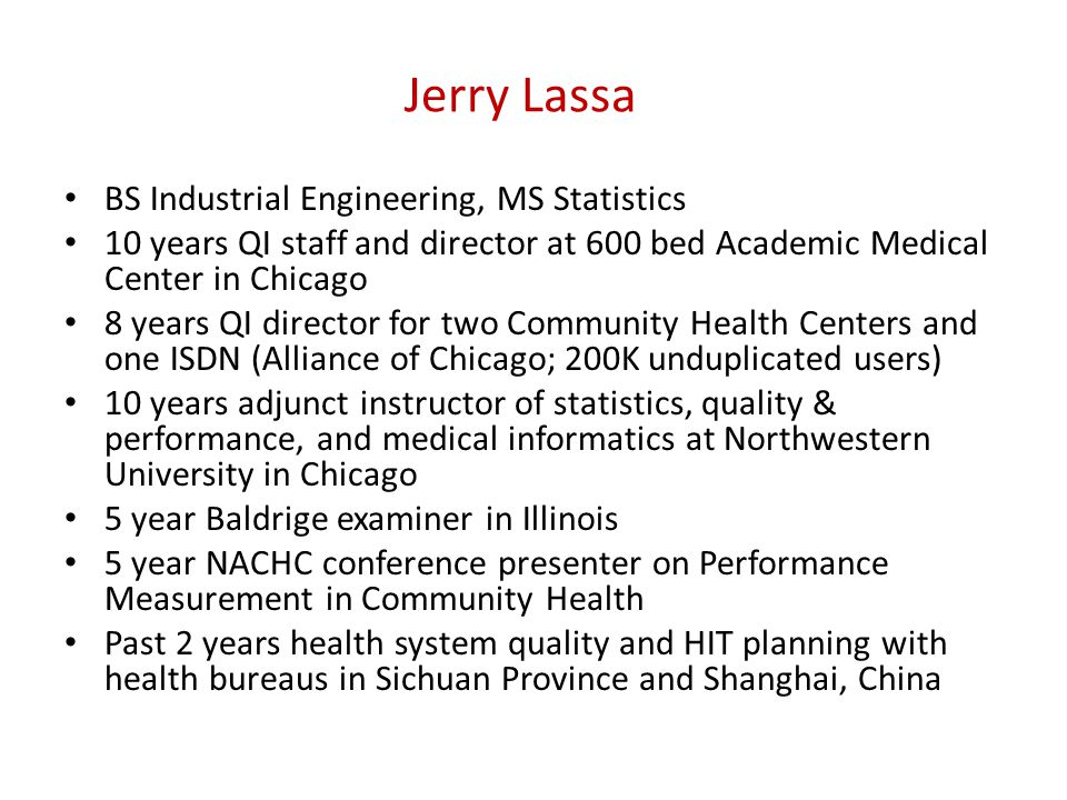 Jerry Lassa BS Industrial Engineering, MS Statistics 10 years QI staff and director at 600 bed Academic Medical Center in Chicago 8 years QI director for two Community Health Centers and one ISDN (Alliance of Chicago; 200K unduplicated users) 10 years adjunct instructor of statistics, quality & performance, and medical informatics at Northwestern University in Chicago 5 year Baldrige examiner in Illinois 5 year NACHC conference presenter on Performance Measurement in Community Health Past 2 years health system quality and HIT planning with health bureaus in Sichuan Province and Shanghai, China