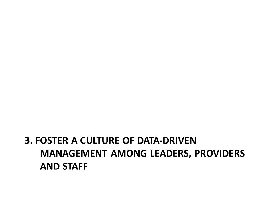 3. FOSTER A CULTURE OF DATA-DRIVEN MANAGEMENT AMONG LEADERS, PROVIDERS AND STAFF