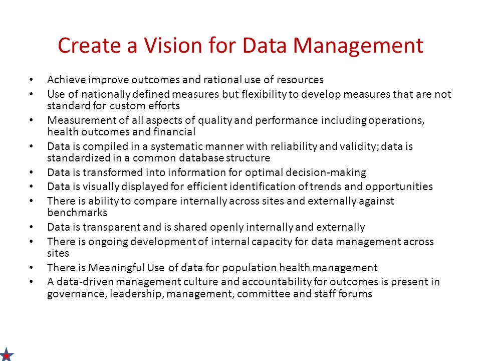 Create a Vision for Data Management Achieve improve outcomes and rational use of resources Use of nationally defined measures but flexibility to develop measures that are not standard for custom efforts Measurement of all aspects of quality and performance including operations, health outcomes and financial Data is compiled in a systematic manner with reliability and validity; data is standardized in a common database structure Data is transformed into information for optimal decision-making Data is visually displayed for efficient identification of trends and opportunities There is ability to compare internally across sites and externally against benchmarks Data is transparent and is shared openly internally and externally There is ongoing development of internal capacity for data management across sites There is Meaningful Use of data for population health management A data-driven management culture and accountability for outcomes is present in governance, leadership, management, committee and staff forums