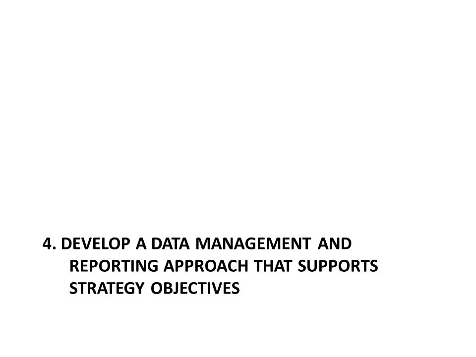 4. DEVELOP A DATA MANAGEMENT AND REPORTING APPROACH THAT SUPPORTS STRATEGY OBJECTIVES