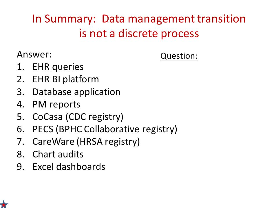 In Summary: Data management transition is not a discrete process Answer: 1.EHR queries 2.EHR BI platform 3.Database application 4.PM reports 5.CoCasa (CDC registry) 6.PECS (BPHC Collaborative registry) 7.CareWare (HRSA registry) 8.Chart audits 9.Excel dashboards Question: