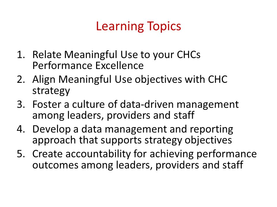 Learning Topics 1.Relate Meaningful Use to your CHCs Performance Excellence 2.Align Meaningful Use objectives with CHC strategy 3.Foster a culture of data-driven management among leaders, providers and staff 4.Develop a data management and reporting approach that supports strategy objectives 5.Create accountability for achieving performance outcomes among leaders, providers and staff