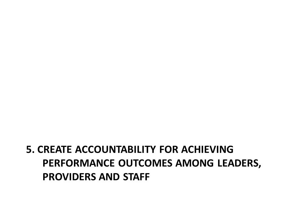 5. CREATE ACCOUNTABILITY FOR ACHIEVING PERFORMANCE OUTCOMES AMONG LEADERS, PROVIDERS AND STAFF