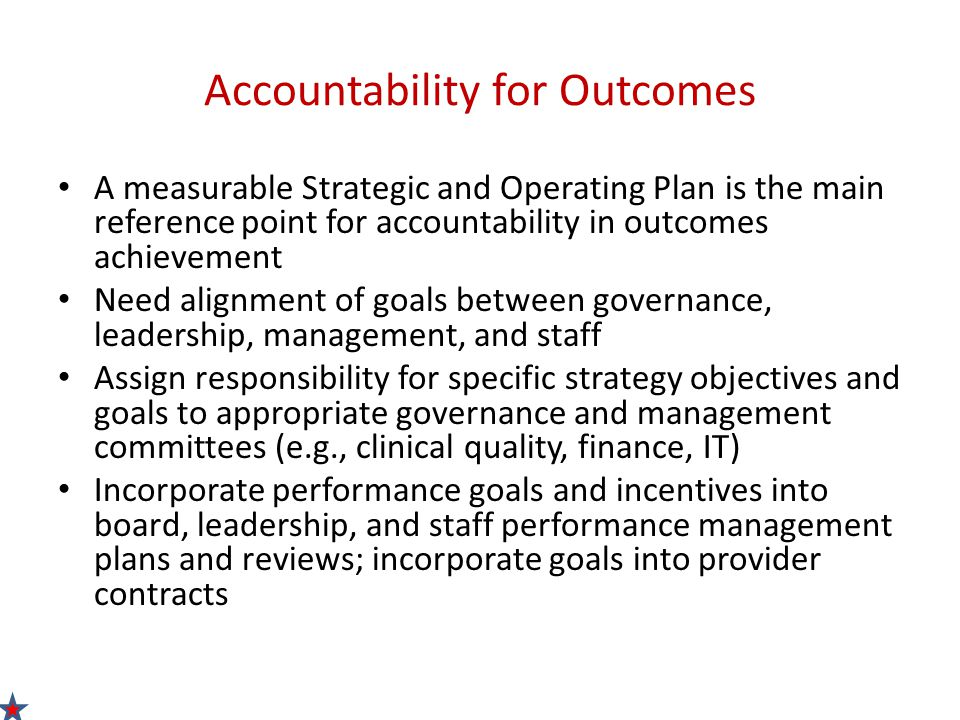Accountability for Outcomes A measurable Strategic and Operating Plan is the main reference point for accountability in outcomes achievement Need alignment of goals between governance, leadership, management, and staff Assign responsibility for specific strategy objectives and goals to appropriate governance and management committees (e.g., clinical quality, finance, IT) Incorporate performance goals and incentives into board, leadership, and staff performance management plans and reviews; incorporate goals into provider contracts