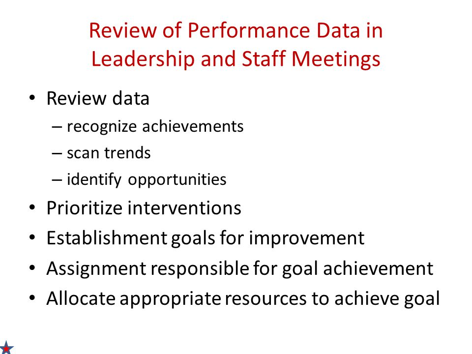 Review of Performance Data in Leadership and Staff Meetings Review data – recognize achievements – scan trends – identify opportunities Prioritize interventions Establishment goals for improvement Assignment responsible for goal achievement Allocate appropriate resources to achieve goal